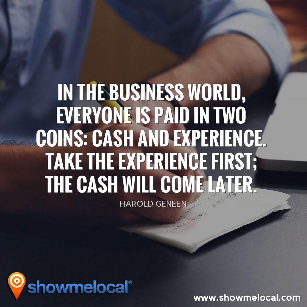 In the business world, everyone is paid in two coins: cash and experience. Take the experience first; the cash will come later. ~ Harold Geneen