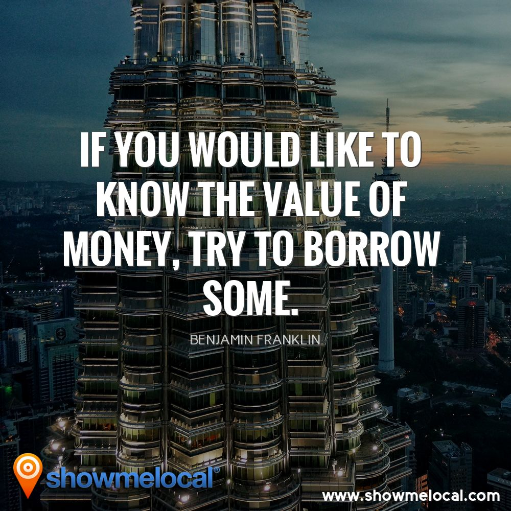 If you would like to know the value of money, try to borrow some. ~ Benjamin Franklin