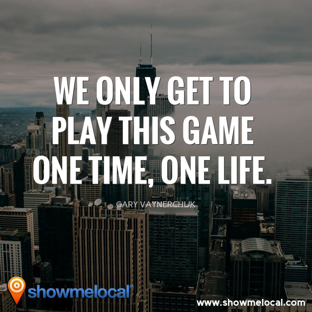 We only get to play this game one time, one life. ~ Gary Vaynerchuk