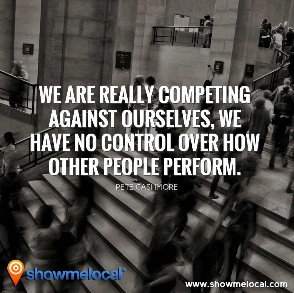 We are really competing against ourselves, we have no control over how other people perform. ~ Pete Cashmore