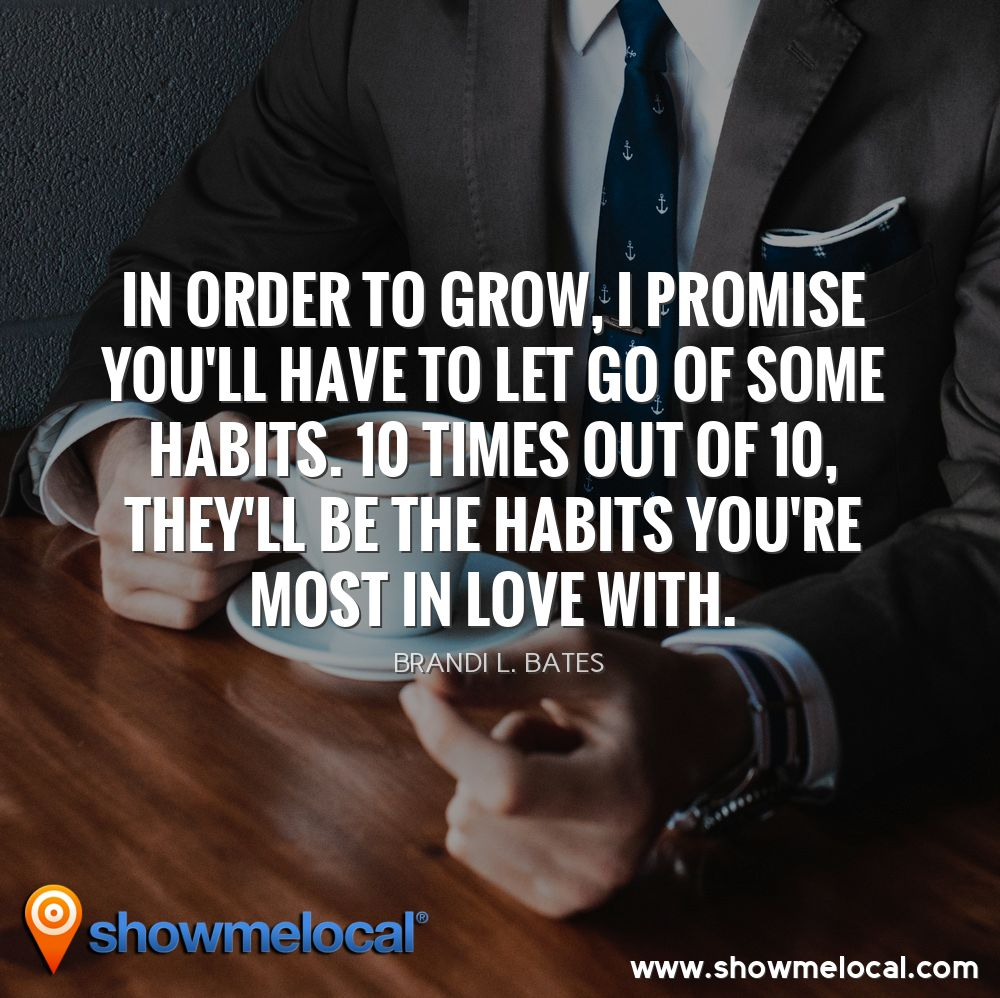 In order to grow, I promise you'll have to let go of some habits. 10 times out of 10, they'll be the habits you're most in love with. ~ Brandi L. Bates