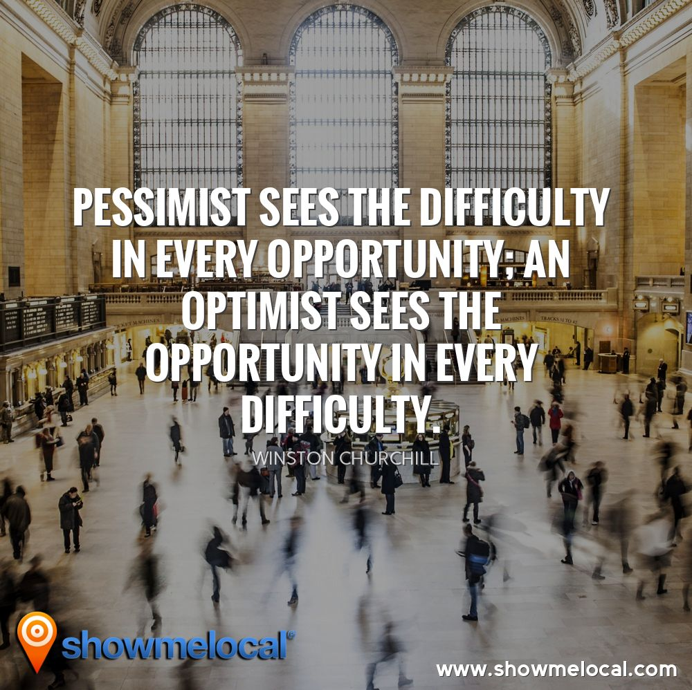 Pessimist sees the difficulty in every opportunity; an optimist sees the opportunity in every difficulty. ~ Winston Churchill