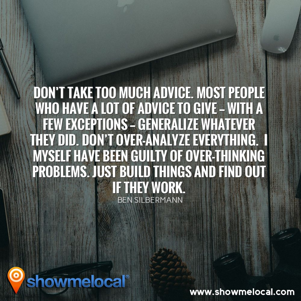 Don't take too much advice. Most people who have a lot of advice to give — with a few exceptions — generalize whatever they did. Don't over-analyze everything.  I myself have been guilty of over-thinking problems. Just build things and find out if they work. ~ Ben Silbermann
